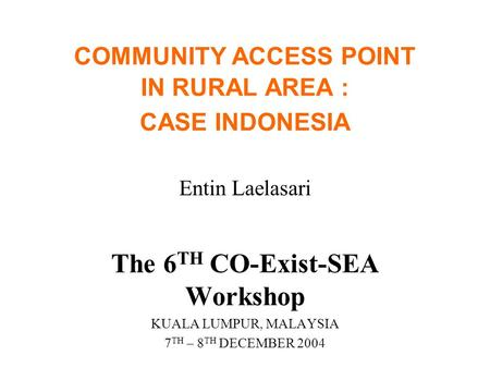 COMMUNITY ACCESS POINT IN RURAL AREA : CASE INDONESIA Entin Laelasari The 6 TH CO-Exist-SEA Workshop KUALA LUMPUR, MALAYSIA 7 TH – 8 TH DECEMBER 2004.