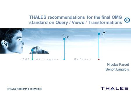 I T & S A e r o s p a c eD e f e n c e THALES Research & Technology THALES recommendations for the final OMG standard on Query / Views / Transformations.