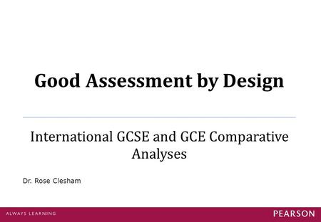 Good Assessment by Design International GCSE and GCE Comparative Analyses Dr. Rose Clesham.