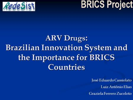 ARV Drugs : Brazilian Innovation System and the Importance for BRICS Countries José Eduardo Cassiolato Luiz Antônio Elias Graziela Ferrero Zucoloto.