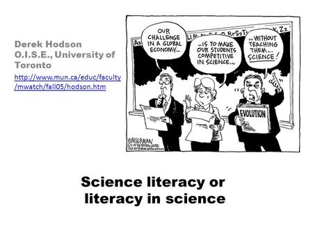 Science literacy or literacy in science Derek Hodson O.I.S.E., University of Toronto  /mwatch/fall05/hodson.htm.