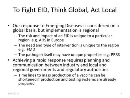 To Fight EID, Think Global, Act Local Our response to Emerging Diseases is considered on a global basis, but implementation is regional – The risk and.