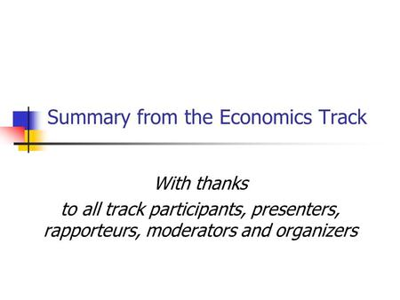 Summary from the Economics Track With thanks to all track participants, presenters, rapporteurs, moderators and organizers.