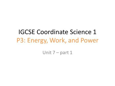 IGCSE Coordinate Science 1 P3: Energy, Work, and Power Unit 7 – part 1.