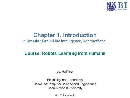 Chapter 1. Introduction in Creating Brain-Like Intelligence, Sendhoff et al. Course: Robots Learning from Humans Jo, HwiYeol Biointelligence Laboratory.