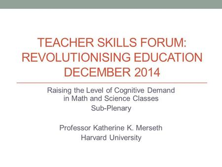 TEACHER SKILLS FORUM: REVOLUTIONISING EDUCATION DECEMBER 2014 Raising the Level of Cognitive Demand in Math and Science Classes Sub-Plenary Professor Katherine.