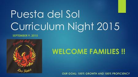 Puesta del Sol Curriculum Night 2015 SEPTEMBER 9, 2015 OUR GOAL: 100% GROWTH AND 100% PROFICIENCY WELCOME FAMILIES !!
