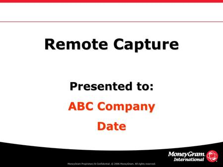 Remote Capture Presented to: ABC Company Date. Agenda Objectives & MoneyGram Overview ABC Company What is Remote Capture? Applications & How it Works.