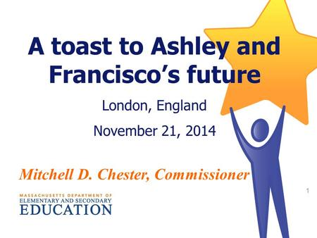 2014 Statewide MCAS and Accountability Results 1 A toast to Ashley and Francisco's future London, England November 21, 2014 Mitchell D. Chester, Commissioner.