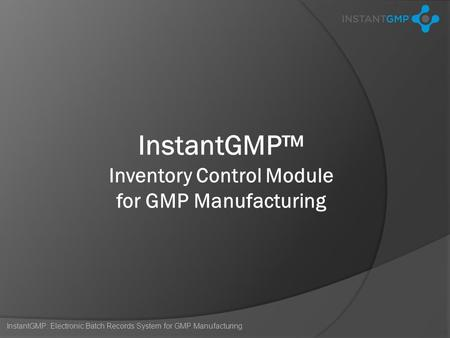 InstantGMP: Electronic Batch Records System for GMP Manufacturing InstantGMP™ Inventory Control Module for GMP Manufacturing.