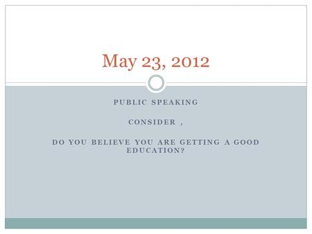PUBLIC SPEAKING CONSIDER, DO YOU BELIEVE YOU ARE GETTING A GOOD EDUCATION? May 23, 2012.