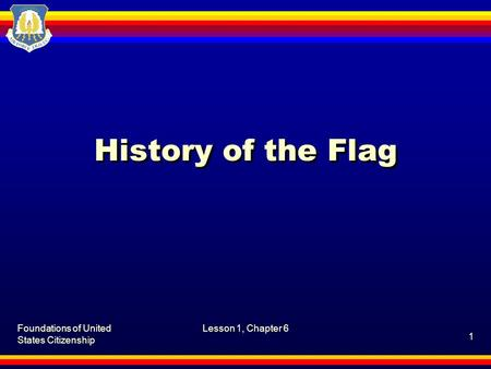 Foundations of United States Citizenship Lesson 1, Chapter 6 1 History of the Flag.