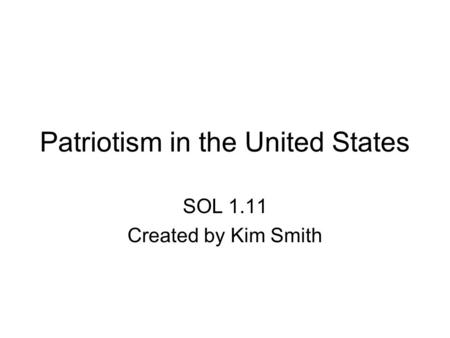 Patriotism in the United States SOL 1.11 Created by Kim Smith.
