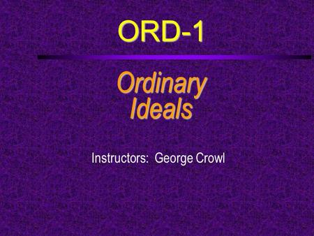ORD-1 OrdinaryIdeals Instructors: George Crowl. Course Outline  a. Explain the symbolism of the Sea Scout emblem  b. Give a brief oral history of the.