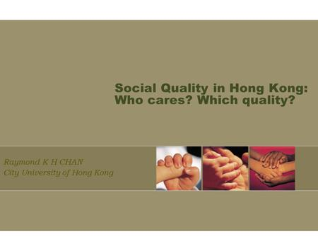 Social Quality in Hong Kong: Who cares? Which quality? Raymond K H CHAN City University of Hong Kong.
