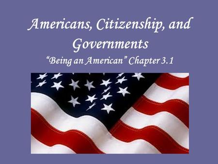 "Americans, Citizenship, and Governments ""Being an American"" Chapter 3.1."