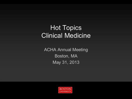 Hot Topics Clinical Medicine ACHA Annual Meeting Boston, MA May 31, 2013.