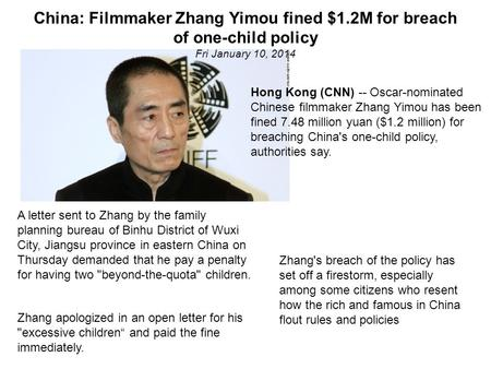 China: Filmmaker Zhang Yimou fined $1.2M for breach of one-child policy Fri January 10, 2014 Hong Kong (CNN) -- Oscar-nominated Chinese filmmaker Zhang.