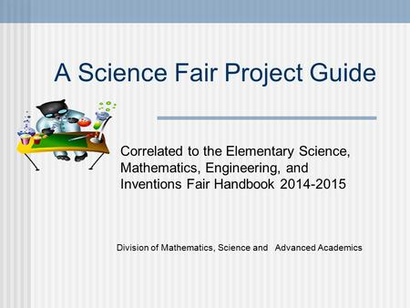 A Science Fair Project Guide Division of Mathematics, Science and Advanced Academics Correlated to the Elementary Science, Mathematics, Engineering, and.