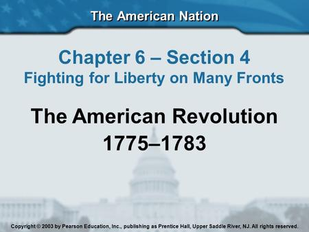 The American Nation Chapter 6 – Section 4 Fighting for Liberty on Many Fronts The American Revolution 1775–1783 Copyright © 2003 by Pearson Education,