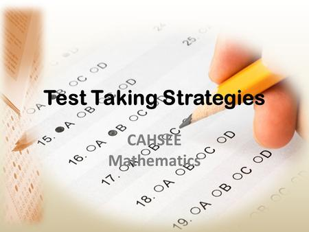 Test Taking Strategies CAHSEE Mathematics. Expectations Actively Listen and Learn - Take Notes - Follow Along - Answer Questions Participate - Working.