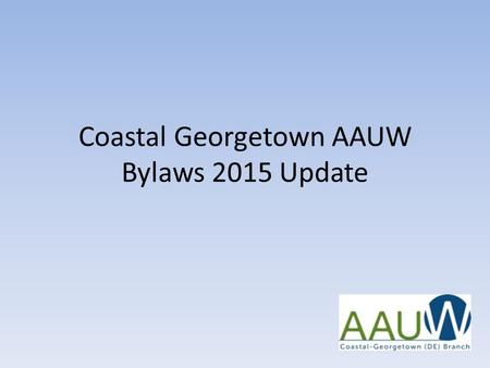 Coastal Georgetown AAUW Bylaws 2015 Update. CG AAUW Bylaws 2015 Update – Why We Did It 1.AAUW National mandated changes 2.AAUW National recommended changes.