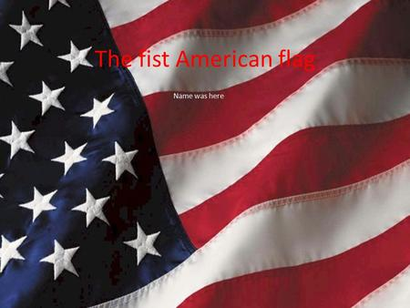The fist American flag Name was here. Who? It is to believe that Francis Hopkinson who made the very first American flag Betsy Ross, altered the very.