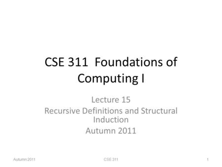 CSE 311 Foundations of Computing I Lecture 15 Recursive Definitions and Structural Induction Autumn 2011 CSE 3111.