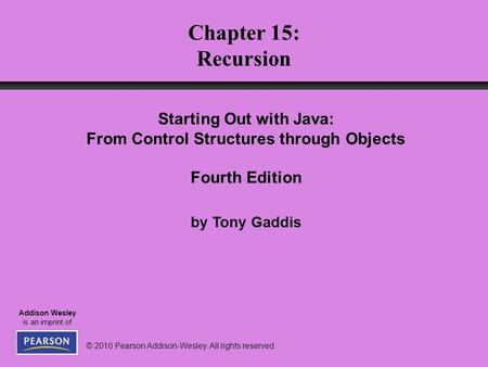 © 2010 Pearson Addison-Wesley. All rights reserved. Addison Wesley is an imprint of Chapter 15: Recursion Starting Out with Java: From Control Structures.