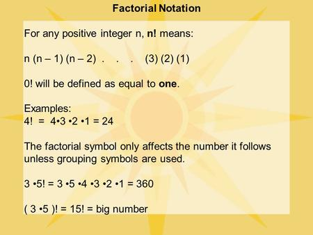 Factorial Notation For any positive integer n, n! means: n (n – 1) (n – 2)... (3) (2) (1) 0! will be defined as equal to one. Examples: 4! = 43 2 1 =