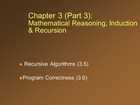 Chapter 3 (Part 3): Mathematical Reasoning, Induction & Recursion  Recursive Algorithms (3.5)  Program Correctness (3.6)