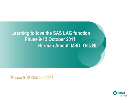 Learning to love the SAS LAG function Phuse 9-12 October 2011 Herman Ament, MSD, Oss NL Phuse 9-12 October 2011.