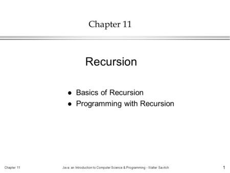 Chapter 11Java: an Introduction to Computer Science & Programming - Walter Savitch 1 Chapter 11 l Basics of Recursion l Programming with Recursion Recursion.