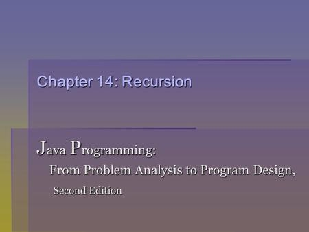 Chapter 14: Recursion J ava P rogramming: From Problem Analysis to Program Design, From Problem Analysis to Program Design, Second Edition Second Edition.