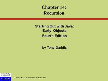 Copyright © 2011 Pearson Education, Inc. Starting Out with Java: Early Objects Fourth Edition by Tony Gaddis Chapter 14: Recursion.