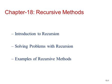 15-1 Chapter-18: Recursive Methods –Introduction to Recursion –Solving Problems with Recursion –Examples of Recursive Methods.
