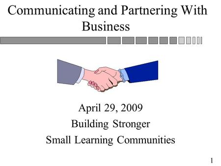 1 Communicating and Partnering With Business April 29, 2009 Building Stronger Small Learning Communities.