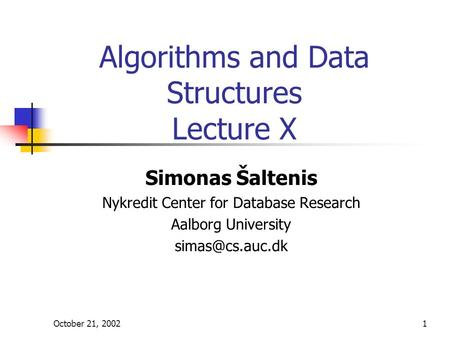 October 21, 20021 Algorithms and Data Structures Lecture X Simonas Šaltenis Nykredit Center for Database Research Aalborg University