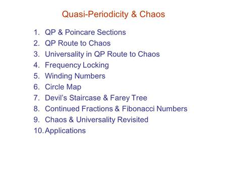 Quasi-Periodicity & Chaos 1.QP & Poincare Sections 2.QP Route to Chaos 3.Universality in QP Route to Chaos 4.Frequency Locking 5.Winding <strong>Numbers</strong> 6.Circle.