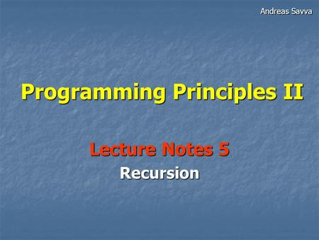 Programming Principles II Lecture Notes 5 Recursion Andreas Savva.