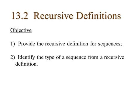 13.2 Recursive Definitions Objective 1) Provide the recursive definition for sequences; 2) Identify the type of a sequence from a recursive definition.