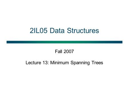 2IL05 Data Structures Fall 2007 Lecture 13: Minimum Spanning Trees.