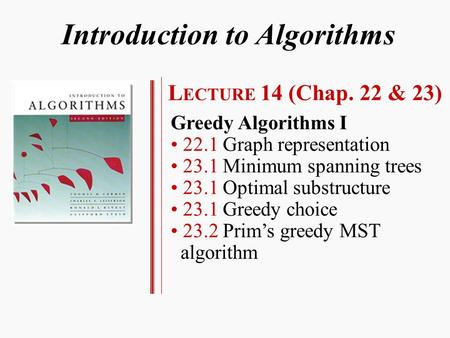 Introduction to Algorithms L ECTURE 14 (Chap. 22 & 23) Greedy Algorithms I 22.1 Graph representation 23.1 Minimum spanning trees 23.1 Optimal substructure.