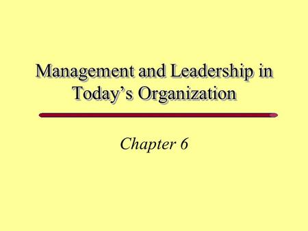 Management and Leadership in Today's Organization Chapter 6.