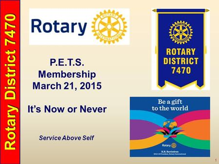 Rotary District 7470 1 Service Above Self P.E.T.S. Membership March 21, 2015 It's Now or Never.