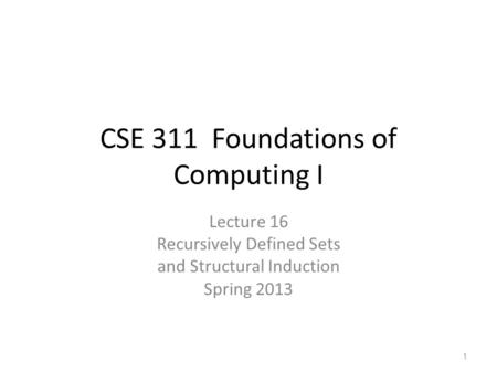 CSE 311 Foundations of Computing I Lecture 16 Recursively Defined Sets and Structural Induction Spring 2013 1.