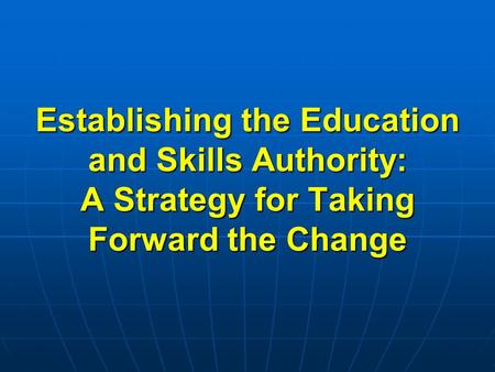 Establishing the Education and Skills Authority: A Strategy for Taking Forward the Change.