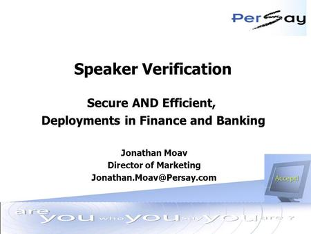 » Jun 9, 2003 Speaker Verification Secure AND Efficient, Deployments in Finance and Banking Jonathan Moav Director of Marketing