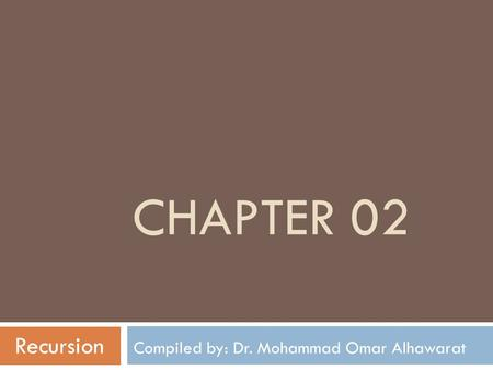 CHAPTER 02 Recursion Compiled by: Dr. Mohammad Omar Alhawarat.