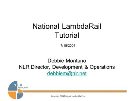Copyright 2004 National LambdaRail, Inc National LambdaRail Tutorial 7/18/2004 Debbie Montano NLR Director, Development & Operations